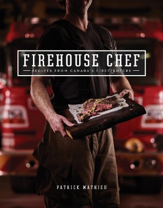 The Firehouse Chef Favourite Recipes from Canada's Firefighters